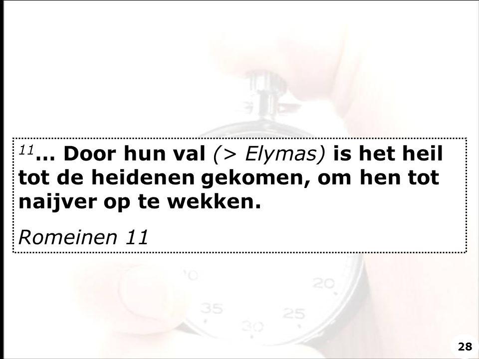 11… Door hun val (> Elymas) is het heil tot de heidenen gekomen, om hen tot naijver op te wekken.