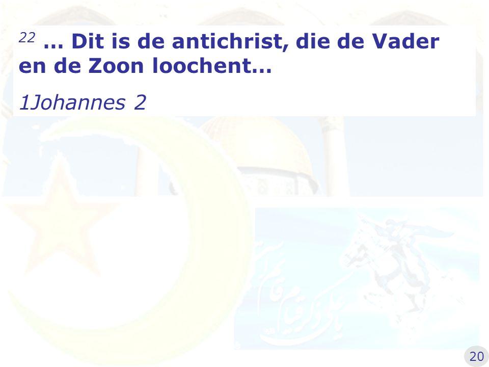 22 … Dit is de antichrist, die de Vader en de Zoon loochent…