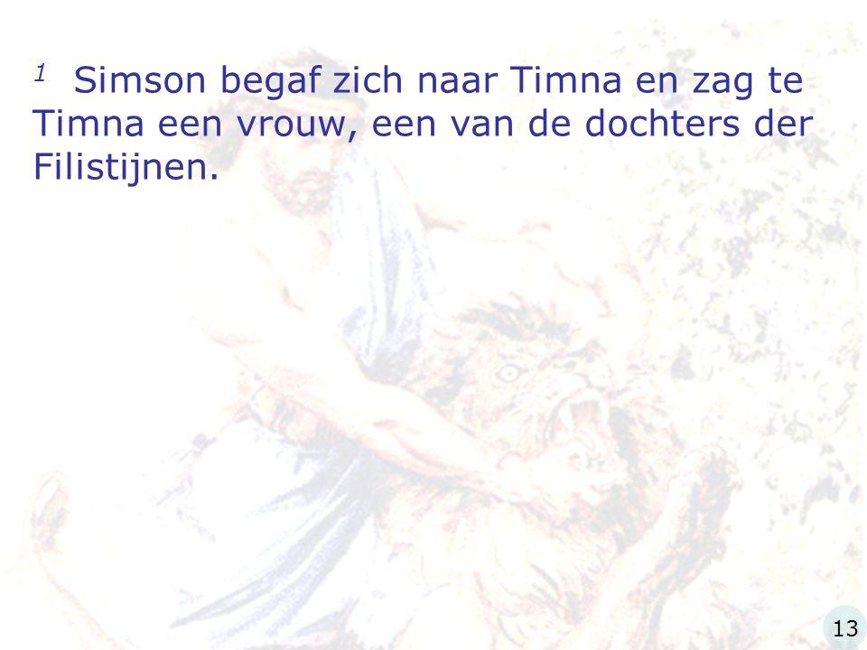 1 Simson begaf zich naar Timna en zag te Timna een vrouw, een van de dochters der Filistijnen.