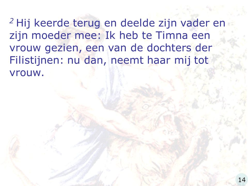 2 Hij keerde terug en deelde zijn vader en zijn moeder mee: Ik heb te Timna een vrouw gezien, een van de dochters der Filistijnen: nu dan, neemt haar mij tot vrouw.