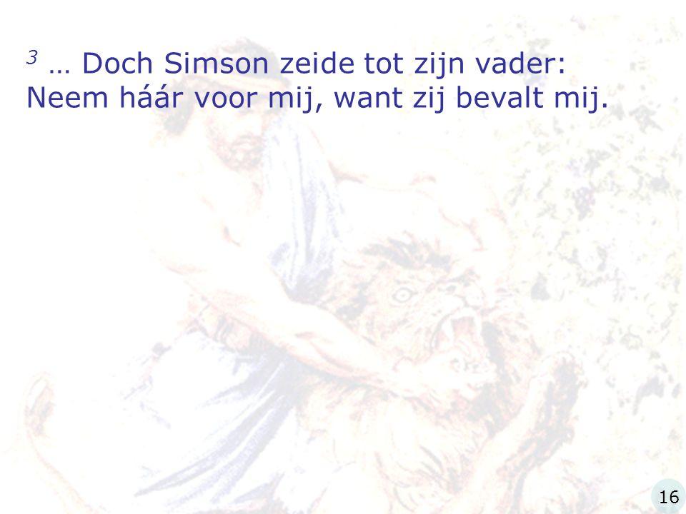 3 … Doch Simson zeide tot zijn vader: Neem háár voor mij, want zij bevalt mij.