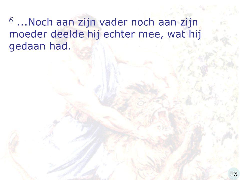 6 ...Noch aan zijn vader noch aan zijn moeder deelde hij echter mee, wat hij gedaan had.