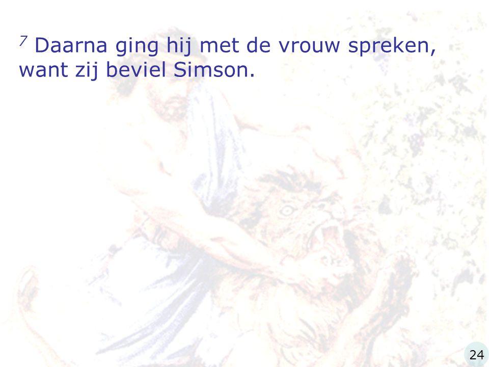 7 Daarna ging hij met de vrouw spreken, want zij beviel Simson.
