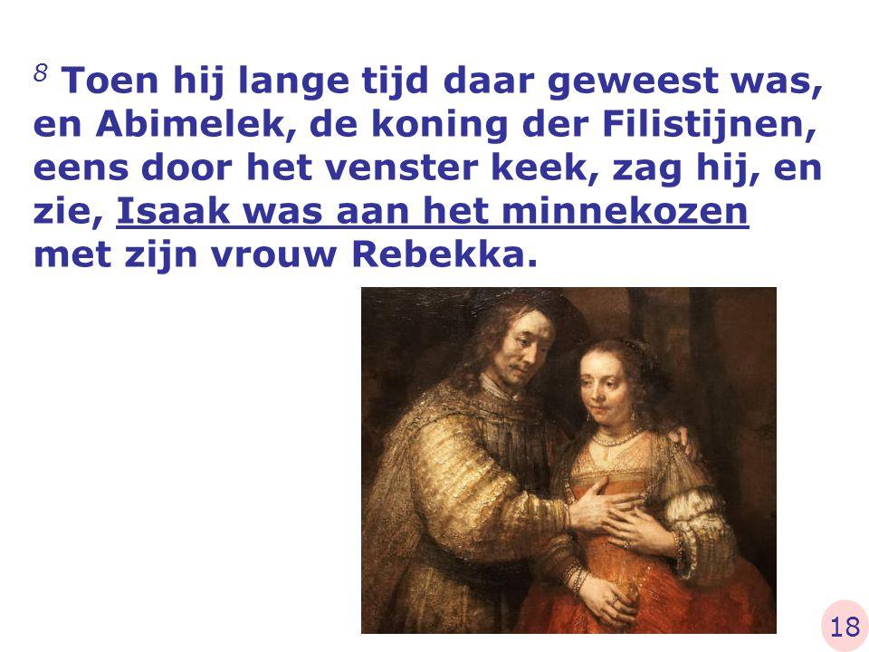 8 Toen hij lange tijd daar geweest was, en Abimelek, de koning der Filistijnen, eens door het venster keek, zag hij, en zie, Isaak was aan het minnekozen met zijn vrouw Rebekka.