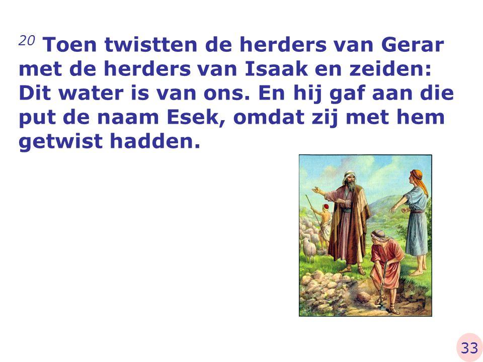 20 Toen twistten de herders van Gerar met de herders van Isaak en zeiden: Dit water is van ons. En hij gaf aan die put de naam Esek, omdat zij met hem getwist hadden.