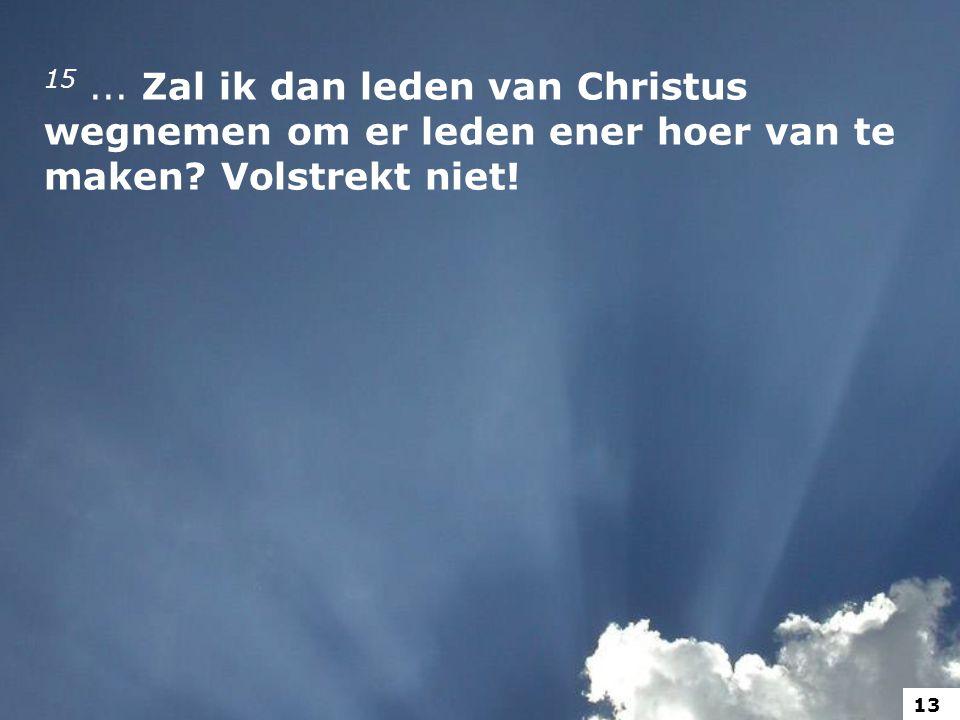15 ... Zal ik dan leden van Christus wegnemen om er leden ener hoer van te maken Volstrekt niet!