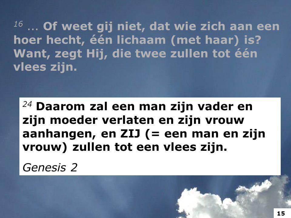 16 ... Of weet gij niet, dat wie zich aan een hoer hecht, één lichaam (met haar) is Want, zegt Hij, die twee zullen tot één vlees zijn.