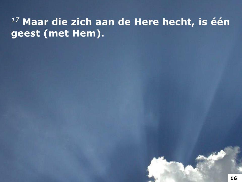 17 Maar die zich aan de Here hecht, is één geest (met Hem).