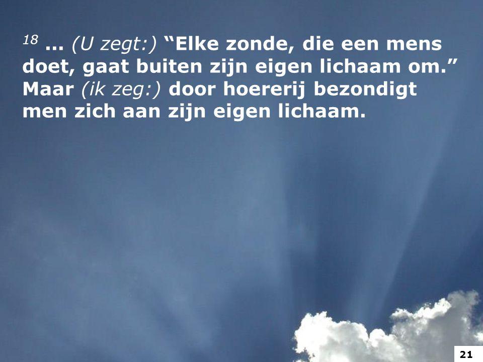 18 ... (U zegt:) Elke zonde, die een mens doet, gaat buiten zijn eigen lichaam om. Maar (ik zeg:) door hoererij bezondigt men zich aan zijn eigen lichaam.
