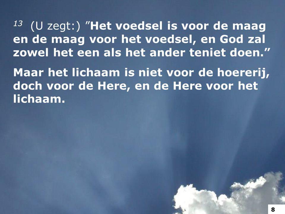 13 (U zegt:) Het voedsel is voor de maag en de maag voor het voedsel, en God zal zowel het een als het ander teniet doen.