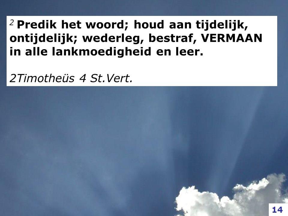 2 Predik het woord; houd aan tijdelijk, ontijdelijk; wederleg, bestraf, VERMAAN in alle lankmoedigheid en leer.