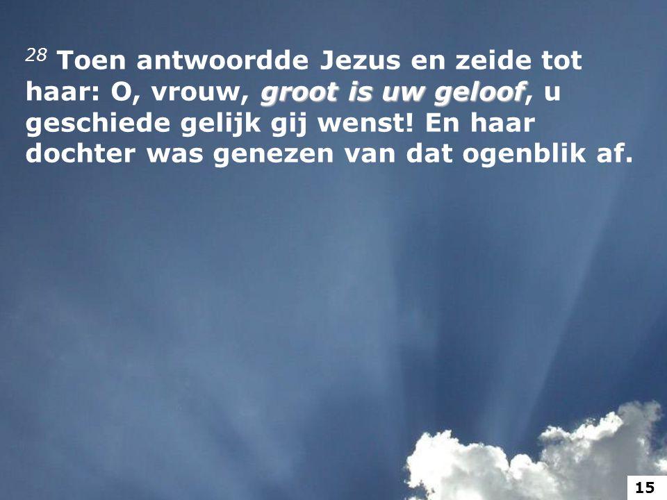 28 Toen antwoordde Jezus en zeide tot haar: O, vrouw, groot is uw geloof, u geschiede gelijk gij wenst! En haar dochter was genezen van dat ogenblik af.