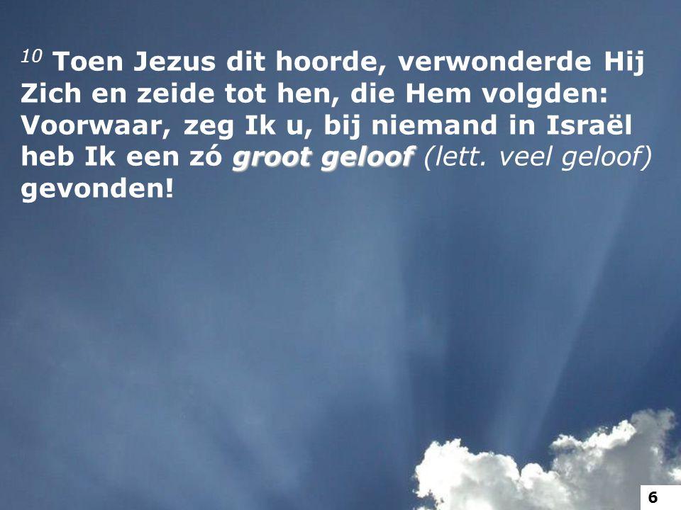 10 Toen Jezus dit hoorde, verwonderde Hij Zich en zeide tot hen, die Hem volgden: Voorwaar, zeg Ik u, bij niemand in Israël heb Ik een zó groot geloof (lett. veel geloof) gevonden!