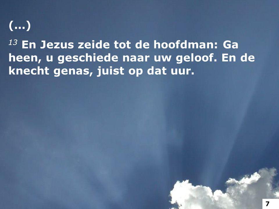 (...) 13 En Jezus zeide tot de hoofdman: Ga heen, u geschiede naar uw geloof. En de knecht genas, juist op dat uur.