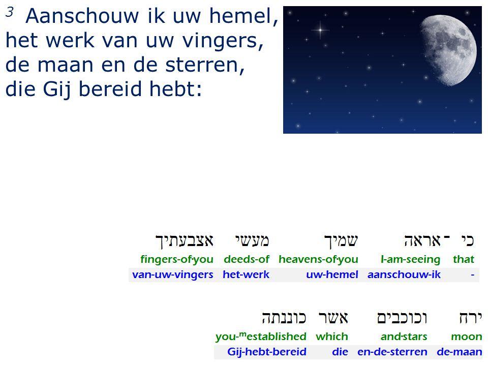 3 Aanschouw ik uw hemel, het werk van uw vingers, de maan en de sterren, die Gij bereid hebt:
