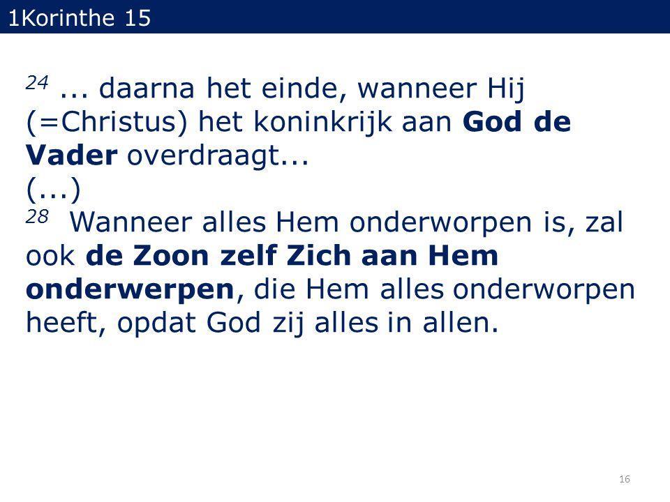 1Korinthe 15 24 ... daarna het einde, wanneer Hij (=Christus) het koninkrijk aan God de Vader overdraagt... (...)