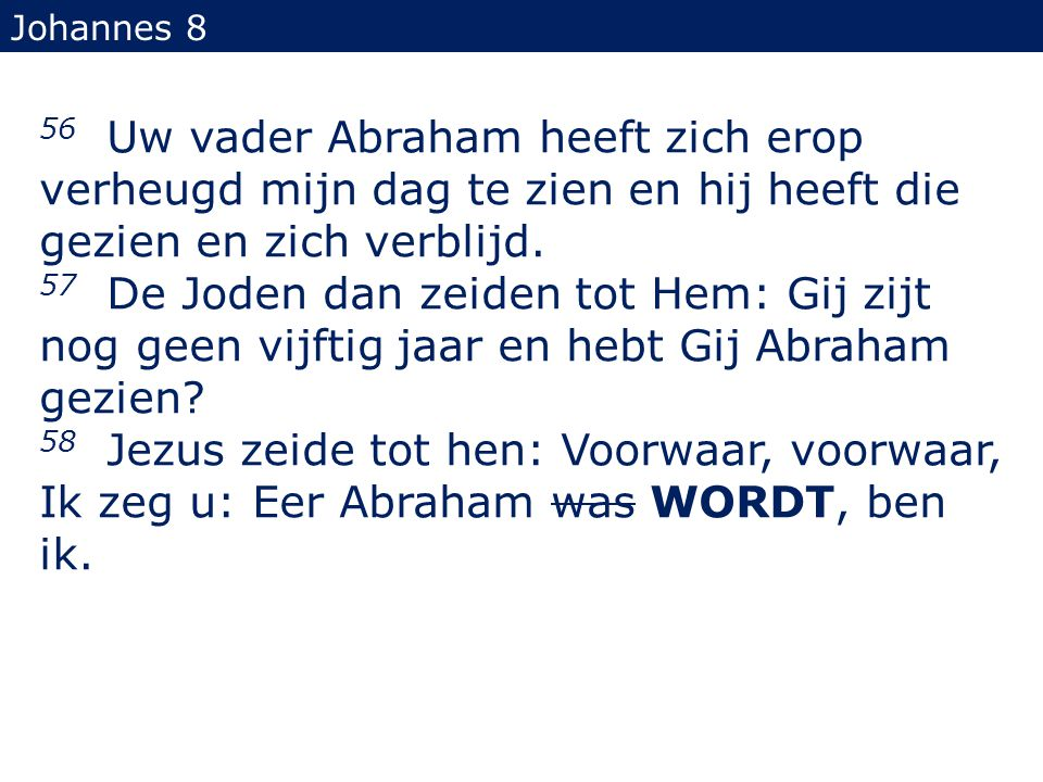 Johannes 8 56 Uw vader Abraham heeft zich erop verheugd mijn dag te zien en hij heeft die gezien en zich verblijd.