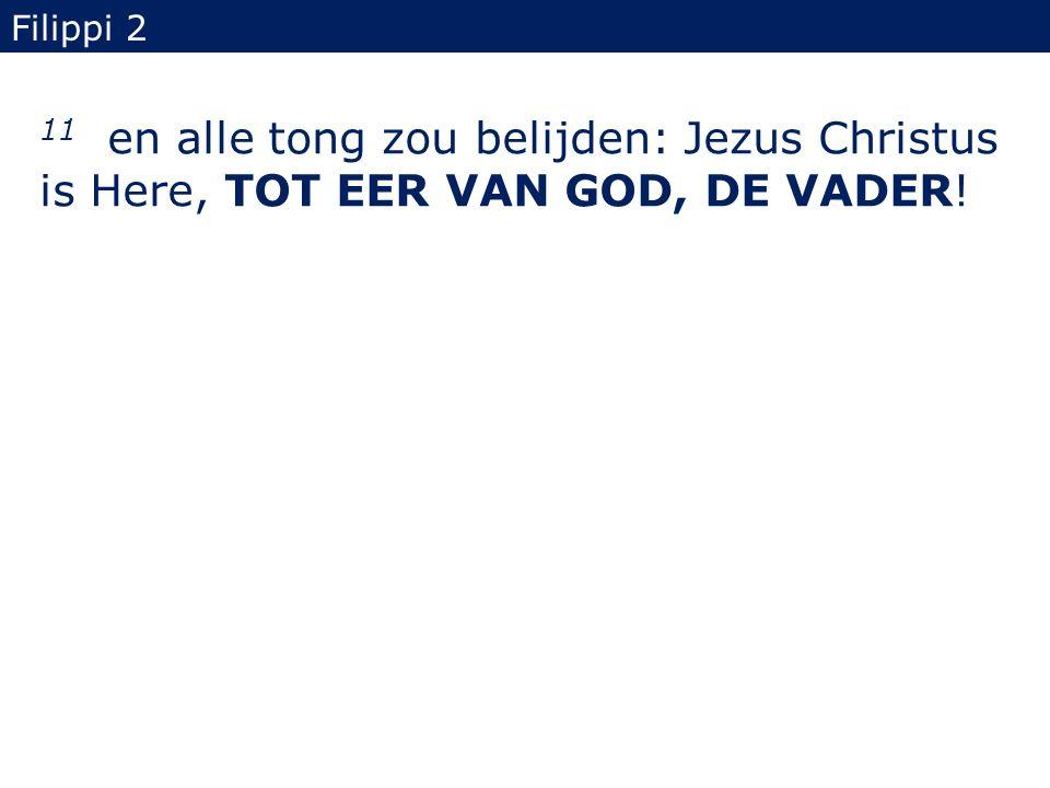 Filippi 2 11 en alle tong zou belijden: Jezus Christus is Here, TOT EER VAN GOD, DE VADER!