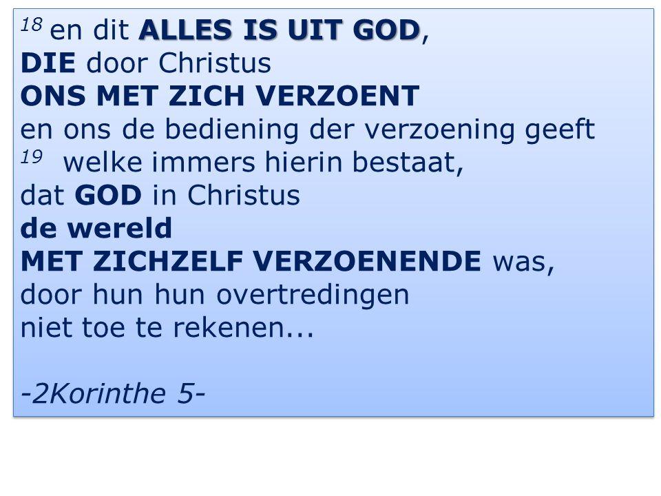 18 en dit ALLES IS UIT GOD, DIE door Christus. ONS MET ZICH VERZOENT. en ons de bediening der verzoening geeft.
