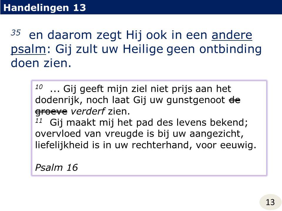 Handelingen 13 35 en daarom zegt Hij ook in een andere psalm: Gij zult uw Heilige geen ontbinding doen zien.