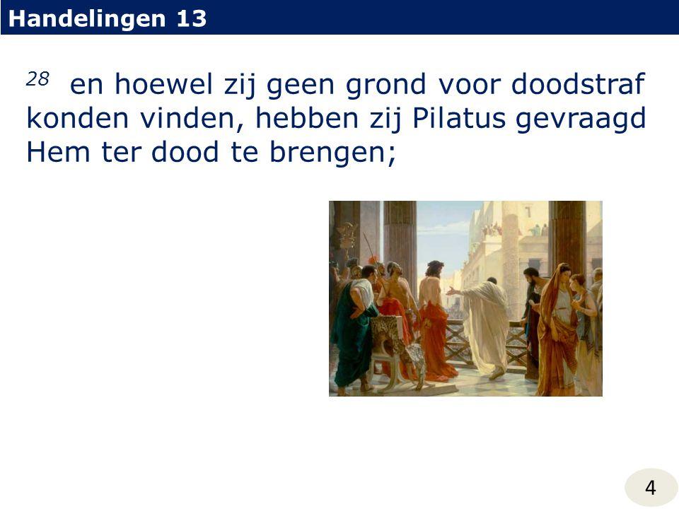 Handelingen 13 28 en hoewel zij geen grond voor doodstraf konden vinden, hebben zij Pilatus gevraagd Hem ter dood te brengen;