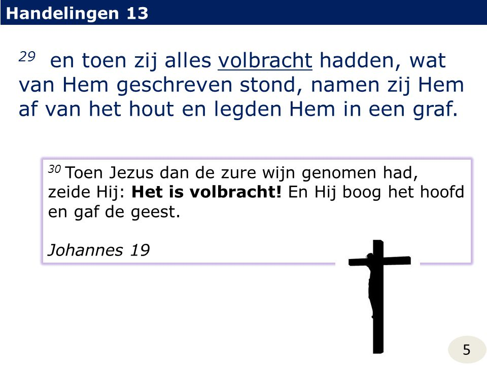 Handelingen 13 29 en toen zij alles volbracht hadden, wat van Hem geschreven stond, namen zij Hem af van het hout en legden Hem in een graf.