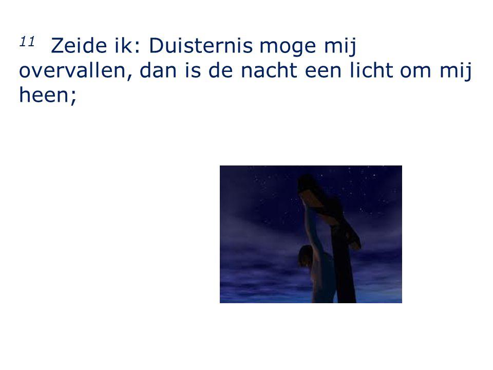 11 Zeide ik: Duisternis moge mij overvallen, dan is de nacht een licht om mij heen;