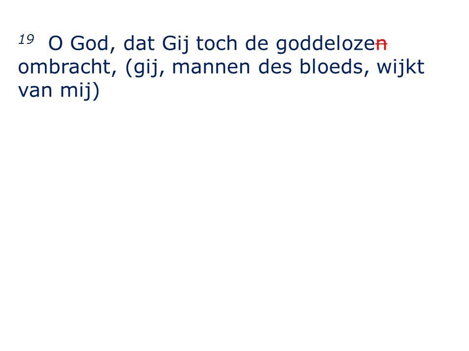 19 O God, dat Gij toch de goddelozen ombracht, (gij, mannen des bloeds, wijkt van mij)