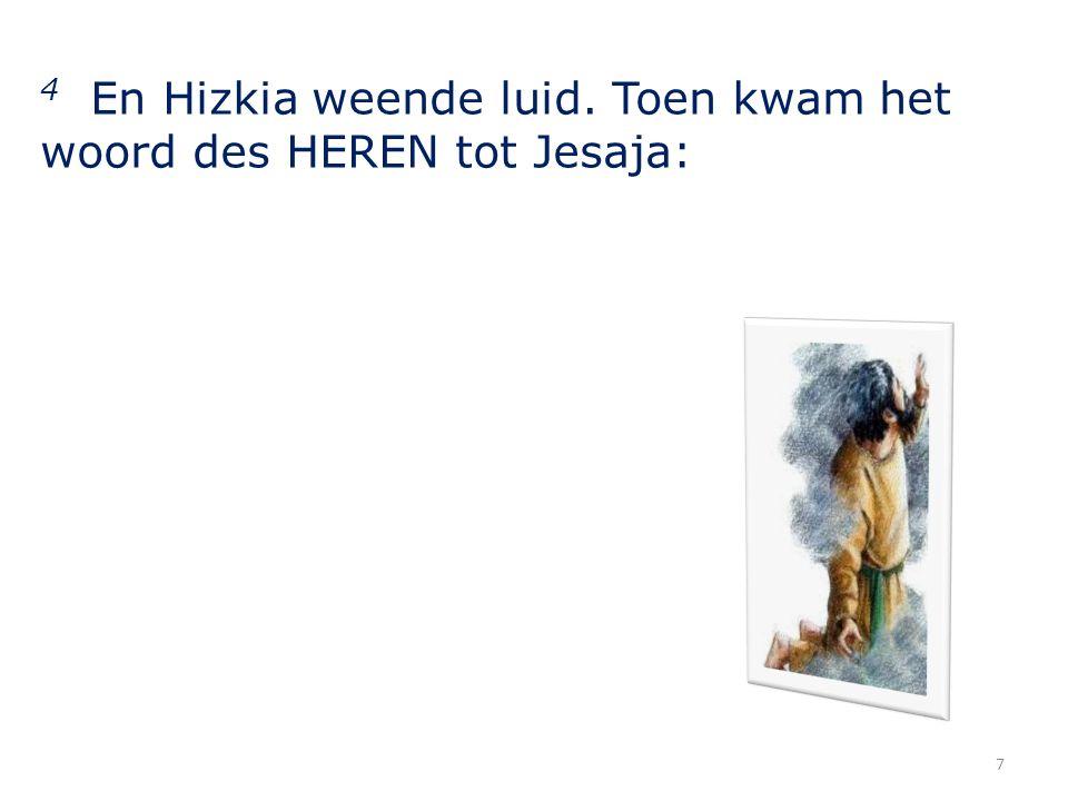 4 En Hizkia weende luid. Toen kwam het woord des HEREN tot Jesaja: