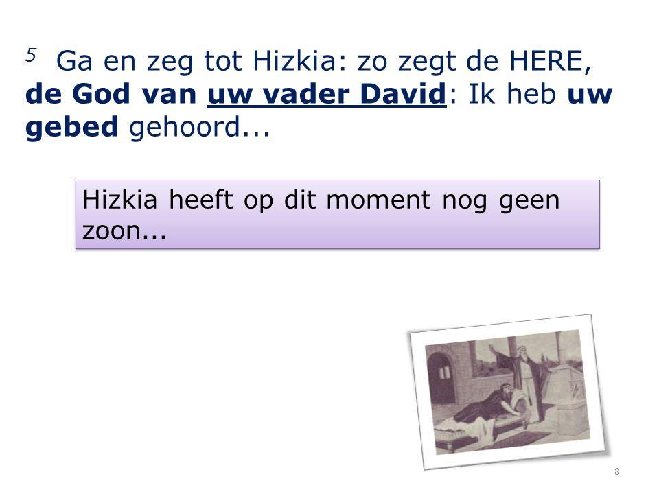 5 Ga en zeg tot Hizkia: zo zegt de HERE, de God van uw vader David: Ik heb uw gebed gehoord...