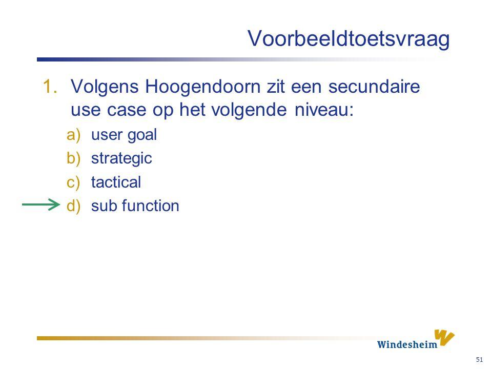 Voorbeeldtoetsvraag Volgens Hoogendoorn zit een secundaire use case op het volgende niveau: user goal.