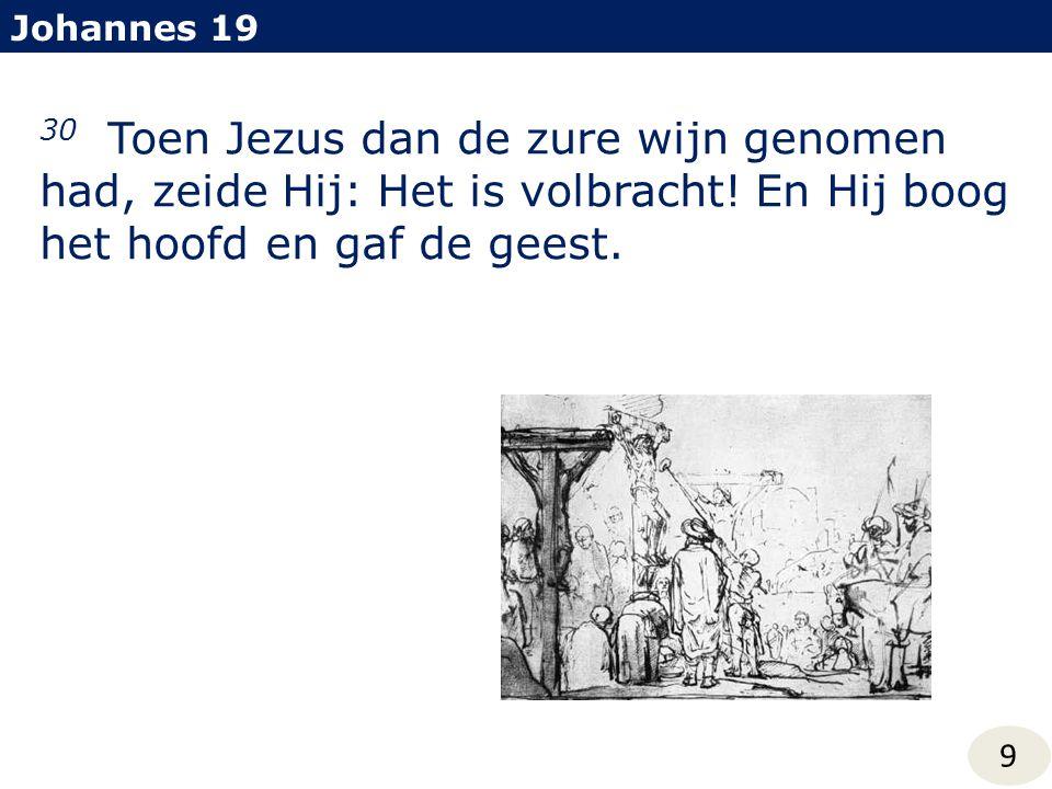 Johannes 19 30 Toen Jezus dan de zure wijn genomen had, zeide Hij: Het is volbracht! En Hij boog het hoofd en gaf de geest.