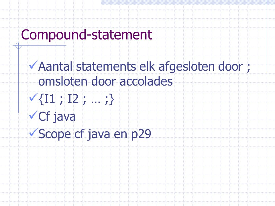 Compound-statement Aantal statements elk afgesloten door ; omsloten door accolades. {I1 ; I2 ; … ;}