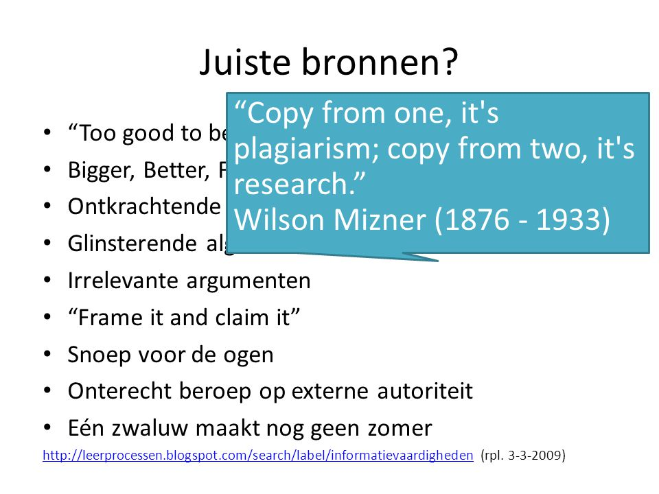 Juiste bronnen Copy from one, it s plagiarism; copy from two, it s research. Wilson Mizner (1876 - 1933)
