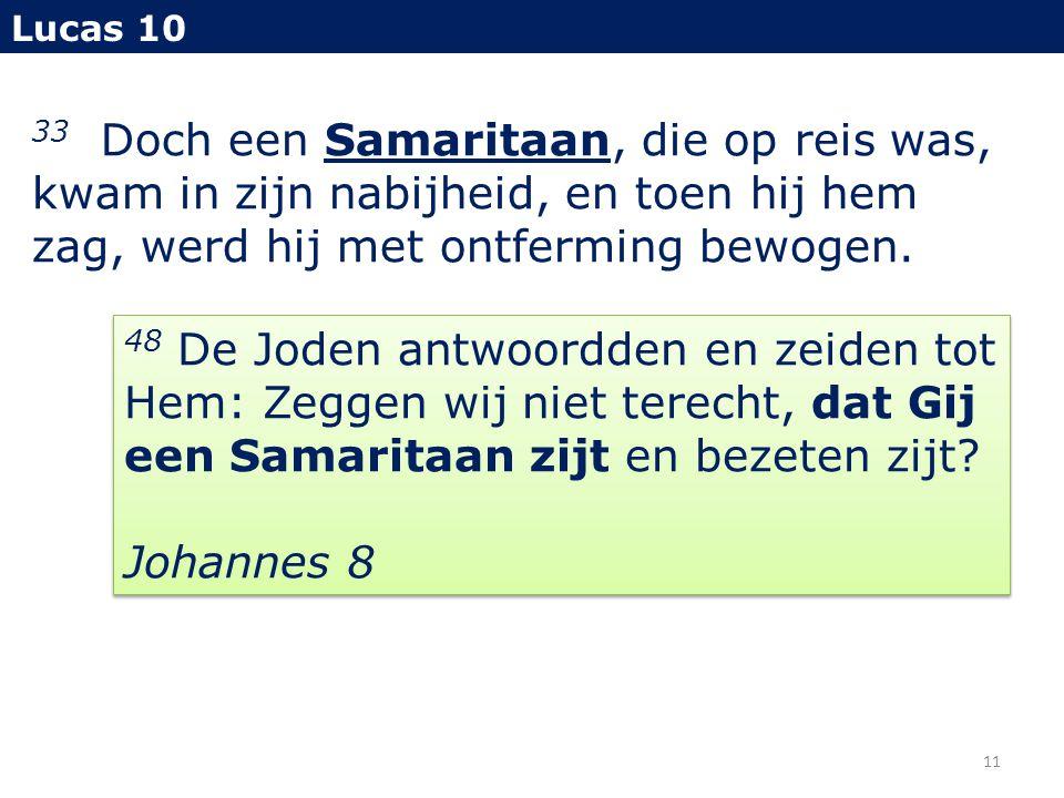 Lucas 10 33 Doch een Samaritaan, die op reis was, kwam in zijn nabijheid, en toen hij hem zag, werd hij met ontferming bewogen.