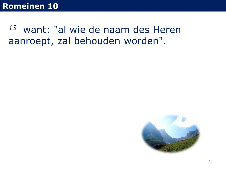 13 want: al wie de naam des Heren aanroept, zal behouden worden .