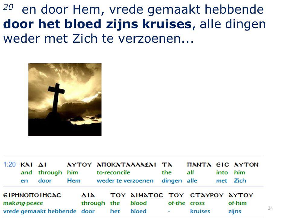 20 en door Hem, vrede gemaakt hebbende door het bloed zijns kruises, alle dingen weder met Zich te verzoenen...