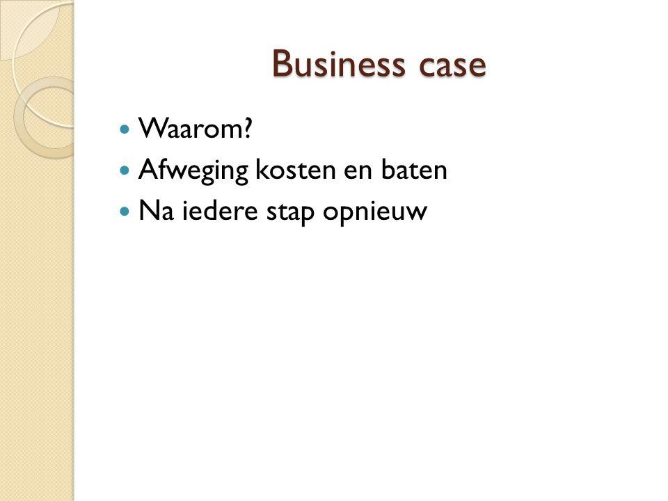 Business case Waarom Afweging kosten en baten Na iedere stap opnieuw