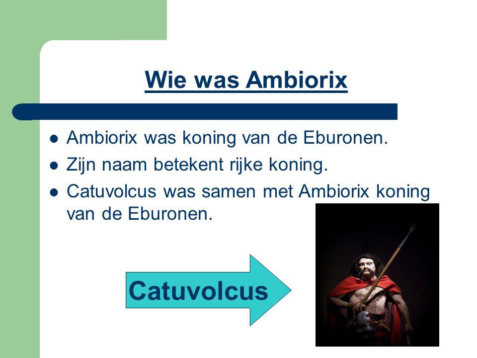 Catuvolcus Wie was Ambiorix Ambiorix was koning van de Eburonen.