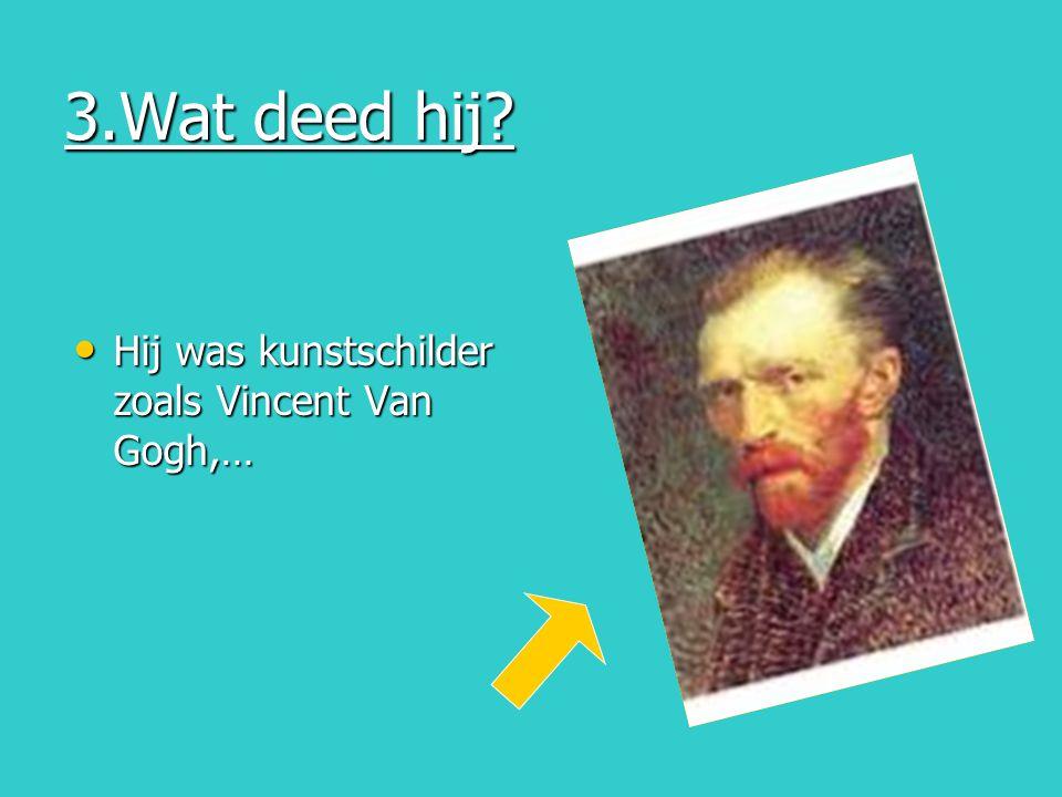 3.Wat deed hij Hij was kunstschilder zoals Vincent Van Gogh,…