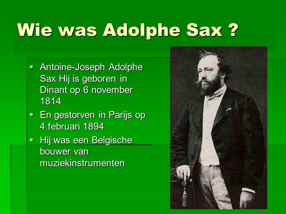 Wie was Adolphe Sax Antoine-Joseph Adolphe Sax Hij is geboren in Dinant op 6 november 1814. En gestorven in Parijs op 4 februari 1894.
