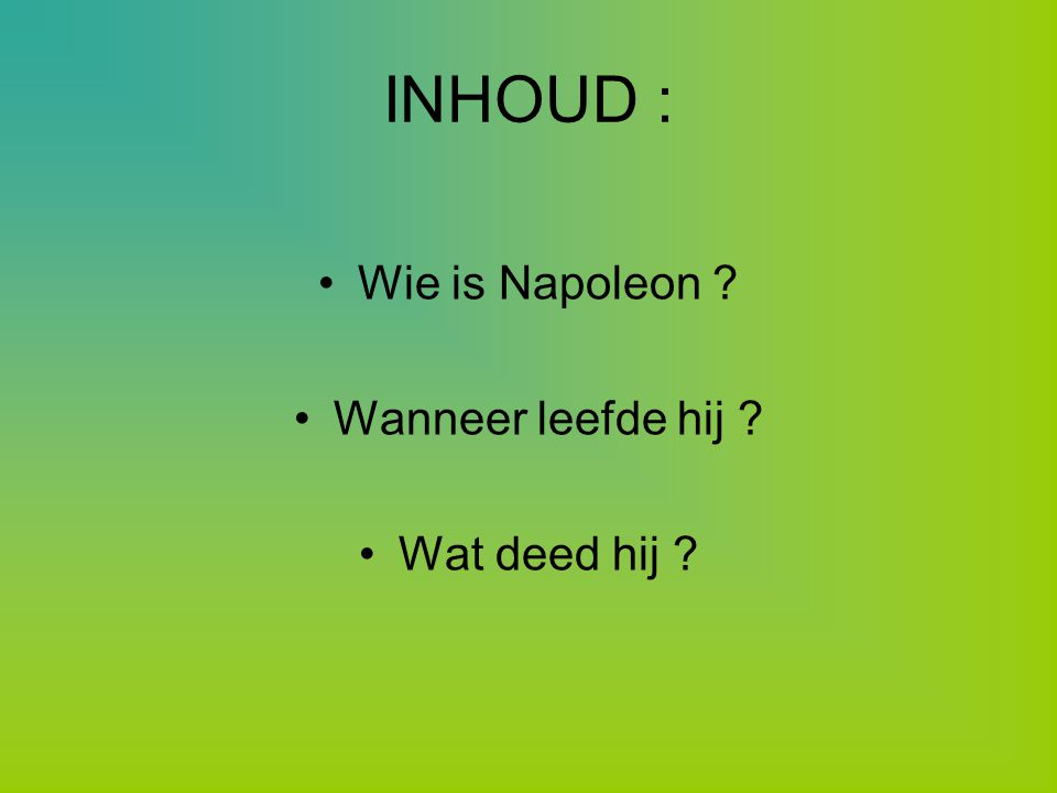 INHOUD : Wie is Napoleon Wanneer leefde hij Wat deed hij
