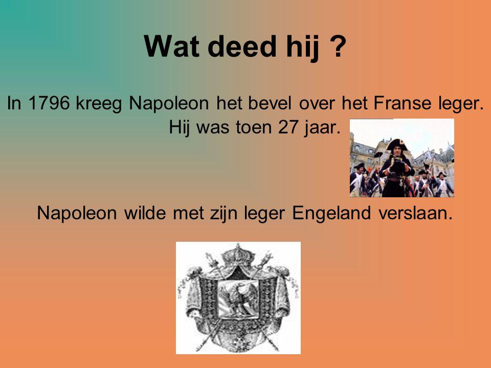 Wat deed hij In 1796 kreeg Napoleon het bevel over het Franse leger. Hij was toen 27 jaar. Napoleon wilde met zijn leger Engeland verslaan.