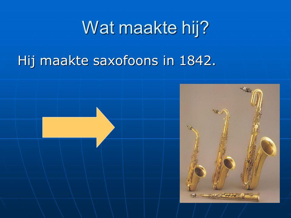 Wat maakte hij Hij maakte saxofoons in 1842.