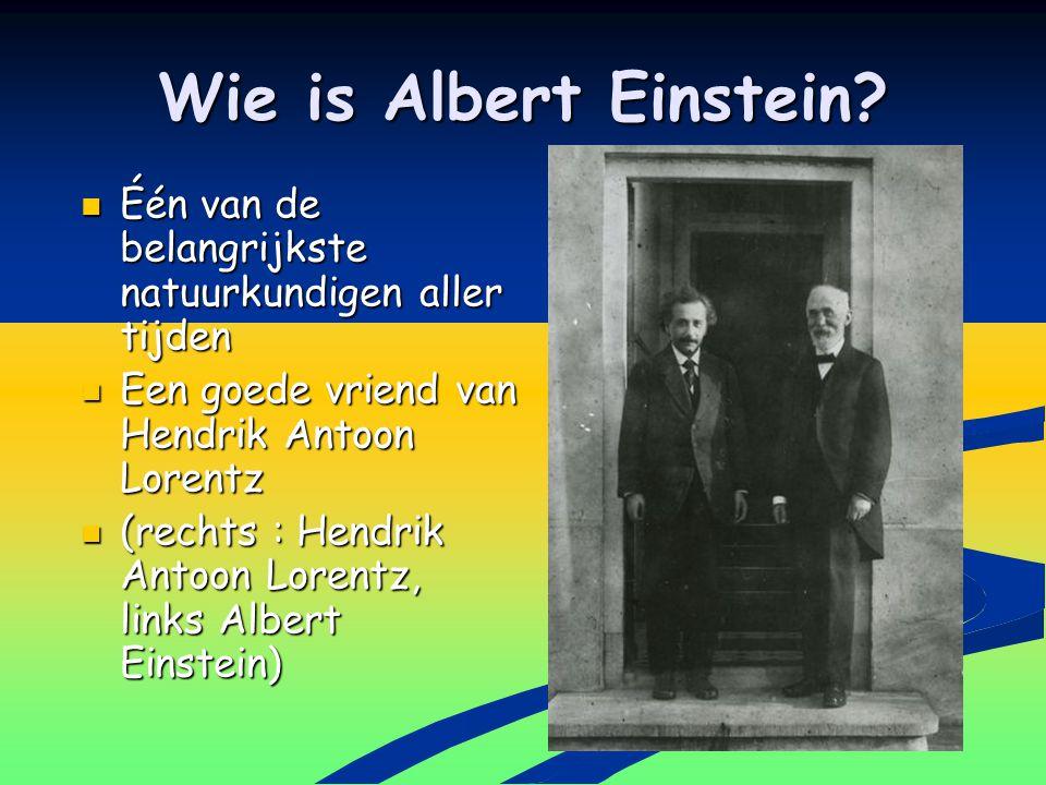 Wie is Albert Einstein Één van de belangrijkste natuurkundigen aller tijden. Een goede vriend van Hendrik Antoon Lorentz.