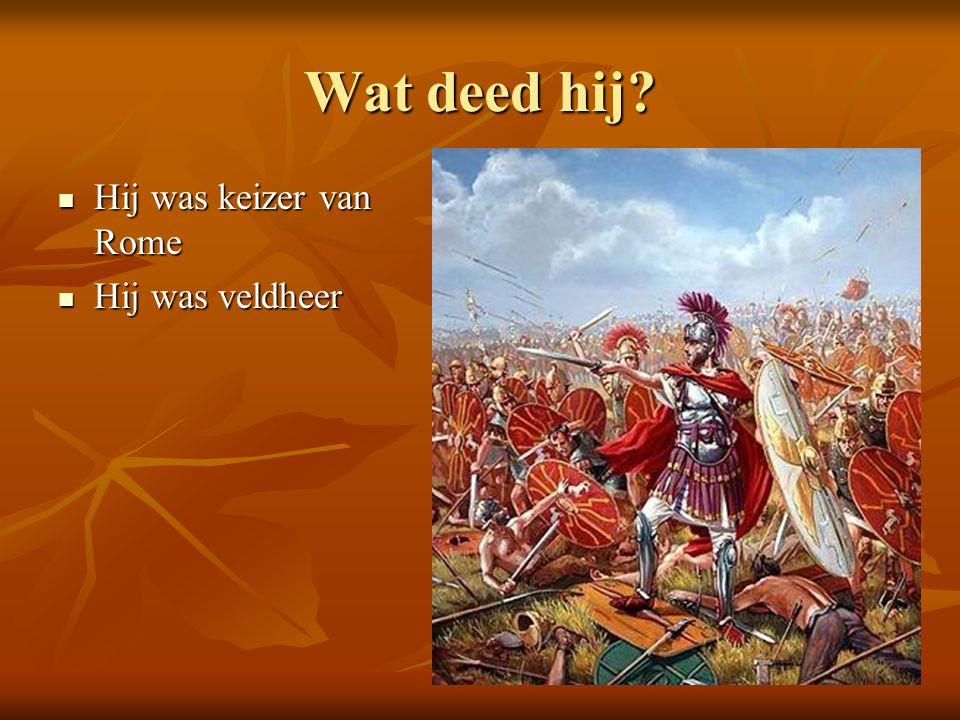 Wat deed hij Hij was keizer van Rome Hij was veldheer