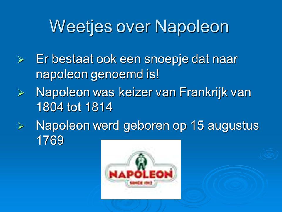Weetjes over Napoleon Er bestaat ook een snoepje dat naar napoleon genoemd is! Napoleon was keizer van Frankrijk van 1804 tot 1814.