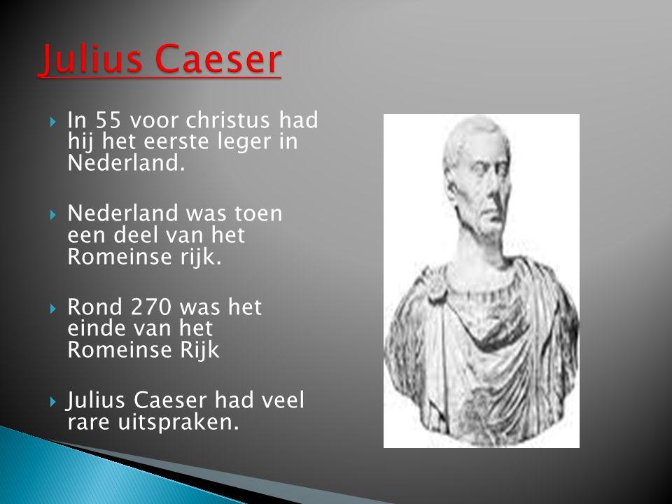 Julius Caeser In 55 voor christus had hij het eerste leger in Nederland. Nederland was toen een deel van het Romeinse rijk.