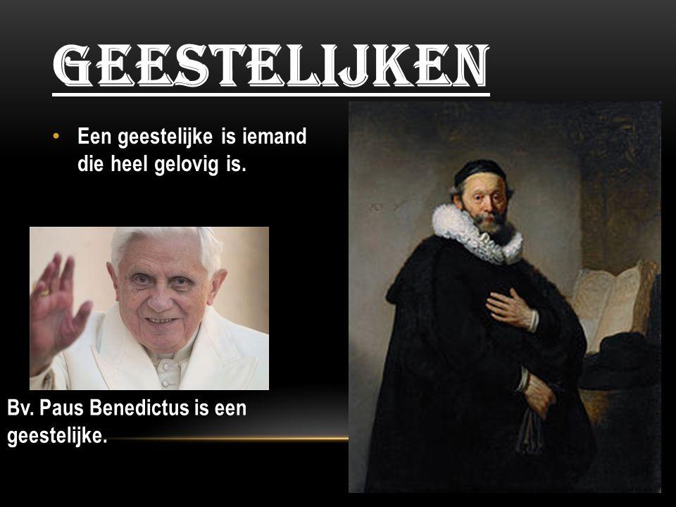 Geestelijken Een geestelijke is iemand die heel gelovig is.