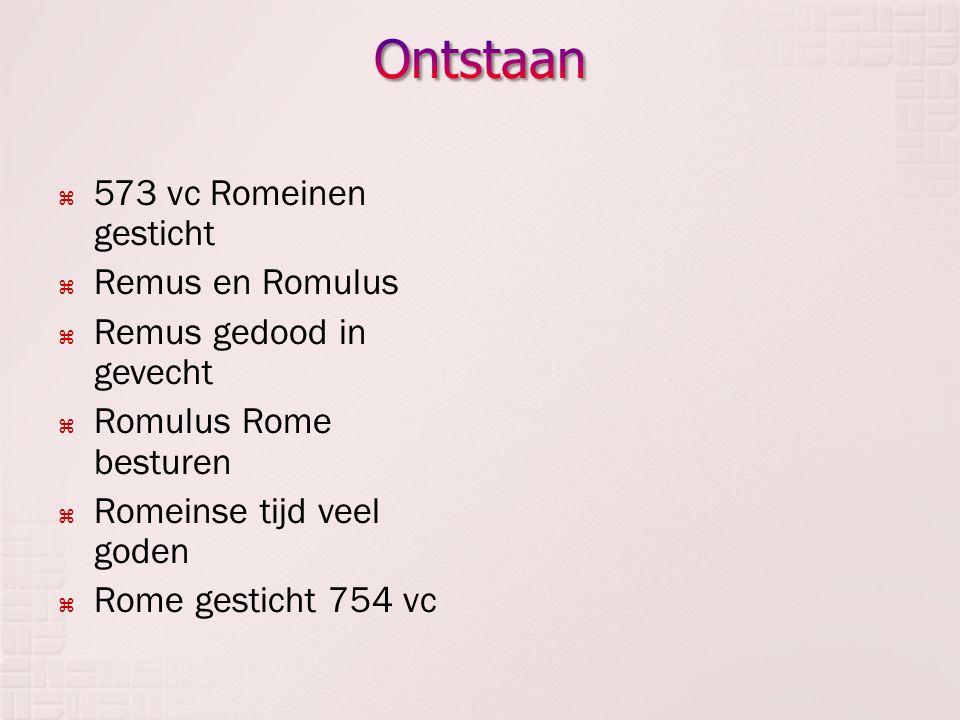 Ontstaan 573 vc Romeinen gesticht Remus en Romulus